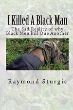 I Killed a Black Man : The Sad Reality of Why Black Men Kill One Another by...