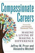 Compassionate Careers : Making a Living by Making a Difference by Alexandra...