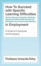 How to Succeed in Employment with Specific Learning Difficulties: A Guide for...