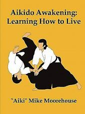 Aikido Awakening : Learning How to Live by &quot Moorehouse, Aiki&quot,...