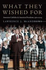 What They Wished For : American Catholics and American Presidents, 1960-2004...