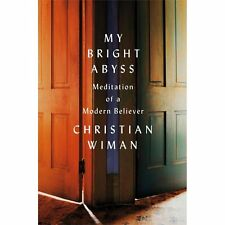 My Bright Abyss: Meditation of a Modern Believer by Wiman, Christian