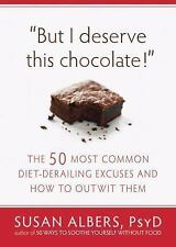 But I Deserve This Chocolate!: The Fifty Most Common Diet-Derailing Excuses and