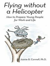 Flying Without a Helicopter : How to Prepare Young People for Work and Life...