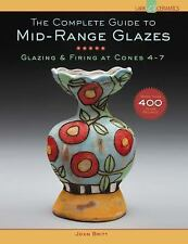 Complete Guide to Mid-Range Glazes : Glazing and Firing at Cones 4-8 by John...