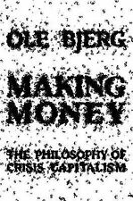 Making Money : The Philosophy of Crisis Capitalism by Ole Bjerg (2014,...