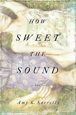 How Sweet the Sound: A Novel by Sorrells, Amy K.