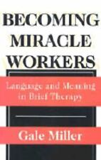 Becoming Miracle Workers: Language and Meaning in Brief Therapy (Socia-ExLibrary