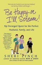 Be Happy or I'll Scream!: My Deranged Quest for the Perfect Husband, Family, an