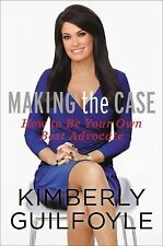 Making the Case : How to Be Your Own Best Advocate by Kimberly Guilfoyle...