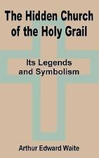 The Hidden Church of the Holy Grail : It's Legends and Symbolism by Arthur.