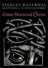 Cross-Shattered Christ: Meditations on the Seven Last Words, Hauerwas, Stanley,