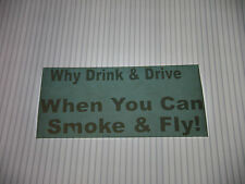 WHY DRINK & DRIVE WHEN YOU CAN SMOKE AND FLY! VINYL STICKER