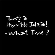 That's A Horrible Idea -What Time? Funny Life Quote Friends Decal Vinyl White