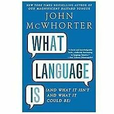 What Language Is : And What It Isn't and What It Could Be by John McWhorter...