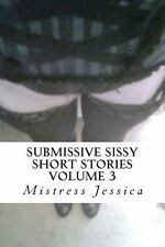 Submissive Sissy Short Stories Volume 3 by Mistress Jessica (2012, Paperback)
