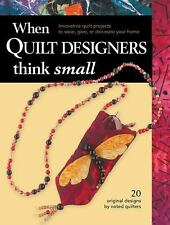 When Quilt Designers Think Small: Innovative Quilt Projects to Wear, Give, or De