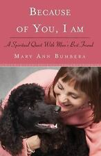 Because of You, I Am : A Spiritual Quest with Man's Best Friend by Mary Ann...