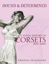 Bound and Determined : A Visual History of Corsets, 1850-1960 by Kristina...