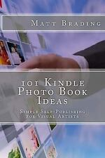 101 Kindle Photo Book Ideas : Simple Self-Publishing for Visual Artists by...