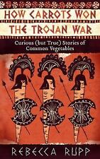 How Carrots Won the Trojan War : Curious (but True) Stories of Common Vegetables