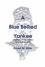 A Blue Bellied Yankee: A Runaway 17 - Year- Old Boy Joins the Union Army by Mil