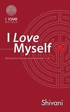 I Love Myself : Nurturing the Most Important Relationship in Life by Shivani...