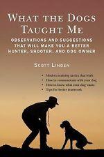 What the Dogs Taught Me : How to Train Them, How to Hunt with Them by Scott...