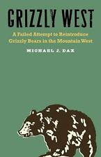 Grizzly West : A Failed Attempt to Reintroduce Grizzly Bears in the Mountain...