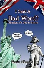 I Said a Bad Word? : Blunders of a Brit in Boston by Steve Moysey (2016,...