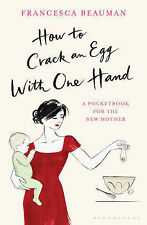 How to Crack an Egg with One Hand: A Pocketbook for the New Mother, Francesca Be