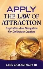 Apply the Law of Attraction : Inspiration and Navigation for Deliberate...
