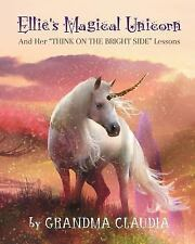 Ellie's Magical Unicorn : And Her Think on the Bright Side Lessons by Grandma...