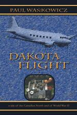 Dakota Flight : A Tale of the Canadian North and of World War II by Paul...
