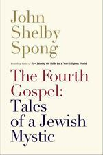 The Fourth Gospel: Tales of a Jewish Mystic by John Shelby Spong (2014,...