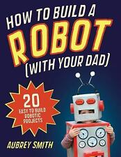 How to Build a Robot (With Your Dad) : 20 Easy-to-Build Robotic Projects by...