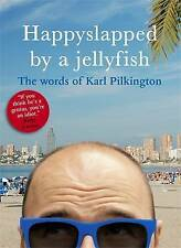 Happyslapped by a Jellyfish: The Words of Karl Pilkington by Karl Pilkington...
