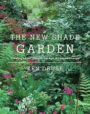 New Shade Garden : Creating a Lush Oasis in the Age of Climate Change by Ken...