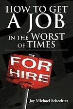 How to Get a Job in the Worst of Times by Jay Michael Schechter (2012,...