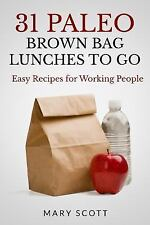 31 Paleo Brown Bag Lunches to Go : Easy Recipes for Working People by Mary...