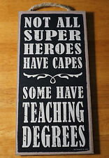 NOT ALL SUPER HEROES HAVE CAPES SOME HAVE TEACHING DEGREES Wood Teacher Sign NEW