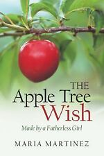 The Apple Tree Wish : Made by a Fatherless Girl by Maria Martinez (2015,...