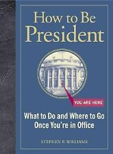 How to Be President: What to Do and Where to Go Once You're in Office, Williams,