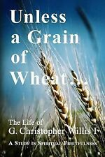 Unless a Grain of Wheat : The Life of G. Christopher Willis I by William...