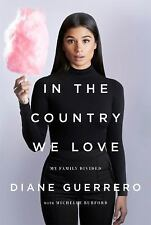 IN THE COUNTRY WE LOVE: MY FAMILY DIVIDED DIANE GUERRERO, FIRST EDITION 2016