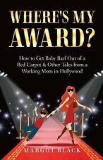 Where's My Award? : How to Get Baby Barf Out of a Red Carpet and Other Tales...