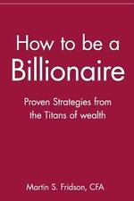 How to Be a Billionaire : Proven Strategies from the Titans of Wealth by...