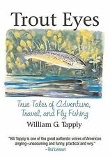 Trout Eyes : True Tales of Adventure, Travel, and Fly Fishing by William G....