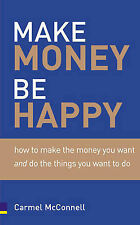 Carmel McConnell Make Money, be Happy: How to Make All the Money You Want, Doing