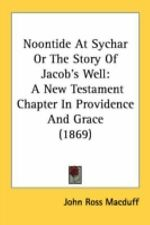 Noontide at Sychar or the Story of Jacob's Well : A New Testament Chapter in...